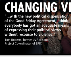 Changing Views - '...with the new political dispensation of the Good Friday Agreement, I think everybody has got an adequate means of expressing their political views without recourse to violence.' - Tom Roberts, former UVF prisoner, Project Co-ordinator of EPIC