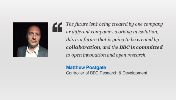 The future isn't being created by one company or different companies working in isolation, this is a future that is going to be created by collaboration and the BBC is committed to open innovation and open research. Matthew Postgate, Controller of BBC Research & Development.