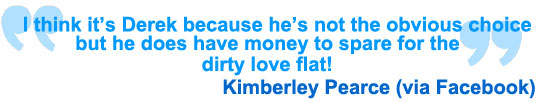 I think it's Derek because he's not the obvious choice but he does have money to spare for the dirty love flat! Kimberley Pearce via Facebook