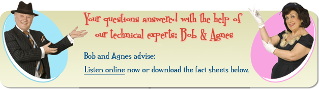 Your technical questions answered with the help of our technical experts: Bob & Agnes.  	Bob and Agnes advise: listen online now or download the fact sheets below.