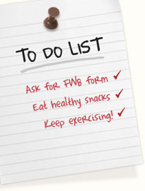 Ask for your FW8 form | Eat regular, healthy snacks | Keep exercising!