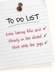 Keep taking folic acid | Go steady on the alcohol | Stick with the yoga