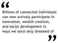 Billions of connected individuals can now actively participate in innovation, wealth creation, and social development in ways we once only dreamed of.