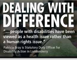 Dealing with Difference - '...people with disabilities have been viewed as a health issue rather than a human rights issue.' - Patricia Bray is a Statutory Duty Officer for Disability Action in Londonderry