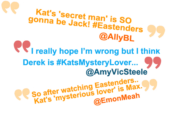 'Kat's secret man is so gonna be Jack! #Eastenders' 'I really hope I'm wrong but I think Derek is #KatsMysteryLover' 'So after watching EastEnders Kat's 'mysterious lover' is Max'