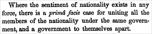 Where the sentiment of nationality exists in any force, there is a prima facie case for uniting all the members of the nationality under the same government, and a government to themselves apart