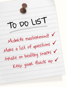 Midwife mastermind! Make a list of questions | Graze on healthy, bite-size snacks | Keep your fluids up
