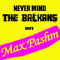 Review of Never Mind The Balkans Here's Max Pashm