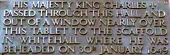 Photograph showing a tablet that reads - His Majesty King Charles I passed through this hall and out of a window nearly over this tablet to the scaffold in whitehall where he was beheaded on 30th January 1649.