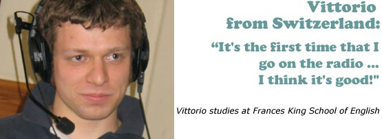 Vittorio from Switzerland - It's the first time that I go on the radio... I think it's good!'