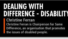 Christine Ferran is Chairperson for Same Difference, an organisation that promotes the issues of disabled people