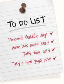 Pinpoint highly-fertile days | Have lots more sex!!! | Take folic acid | Try a new yoga pose