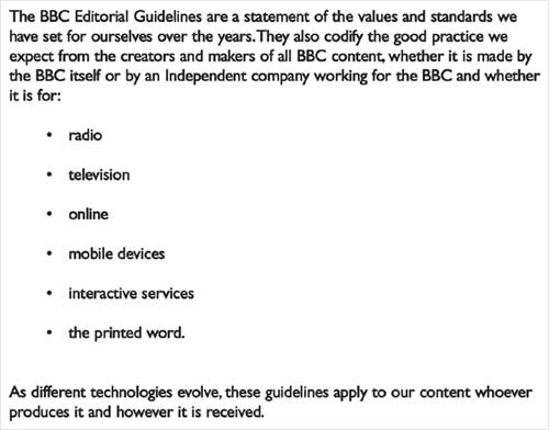 The BBC Editorial Guidelines are a statement of the values and standards we have set for ourselves over the years. They also codify the good practice we expect from the creators and makers of all BBC content, whether it is made by the BBC itself or by an Independent company working for the BBC and whether it is made for: radio; television; online; mobile devices; interactive services; the printed word. As different technologies evolve, these guidelines apply to our content whoever produces it and however it is received.