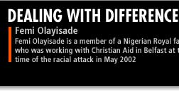 Femi Olayisade is a member of a Nigerian Royal Family who was working with Christian Aid in Belfast at the time of the racial attack in May 2002