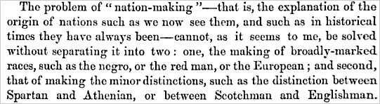 The problem of 'nation-making' - that is, the explanation of the origin of nations such as we now see them, and such as in historical times they have always been - cannot, as it seems to me, be solved without separating it into two: one, the making of broadly-marked races, such as the negro, or the red man, or the European; and the second, that of making the minor distinctions, such as the distinction between Spartan and Athenian, or between Scotchman and Englishman.