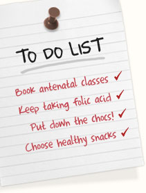Book your antenatal classes | Keep taking folic acid | Put down that choc bar! Choose healthy snacks | (and stick with the yoga!)