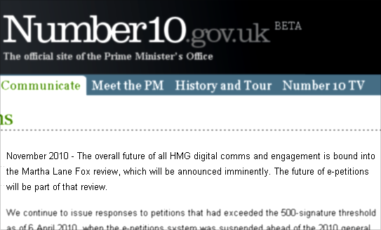 The overall future of all HMG digital comms and engagement is bound into the Martha Lane Fox review, which will be announced imminently. The future of e-petitions will be part of that review.